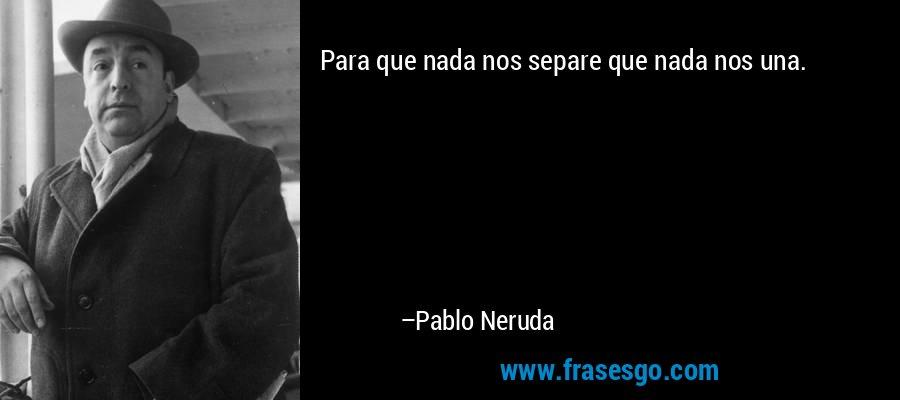 Para que nada nos separe que nada nos una. – Pablo Neruda