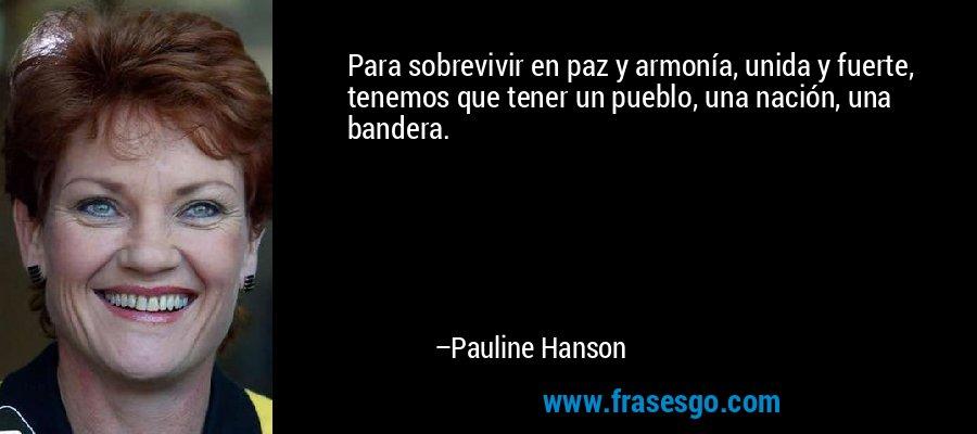 Para sobrevivir en paz y armonía, unida y fuerte, tenemos que tener un pueblo, una nación, una bandera. – Pauline Hanson