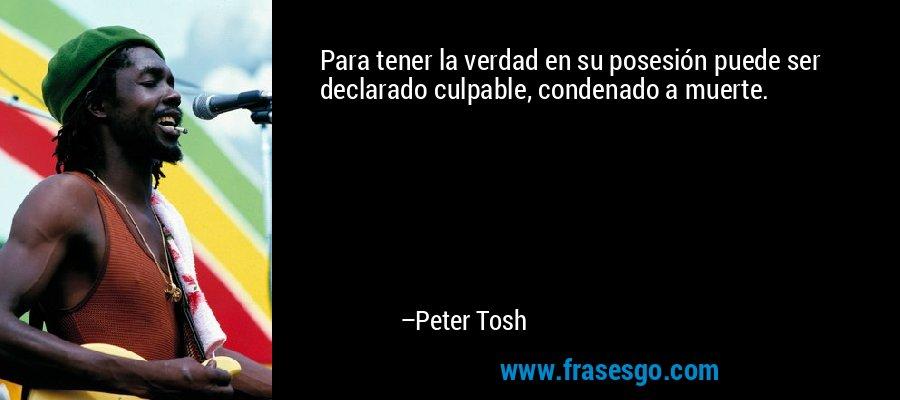Para tener la verdad en su posesión puede ser declarado culpable, condenado a muerte. – Peter Tosh