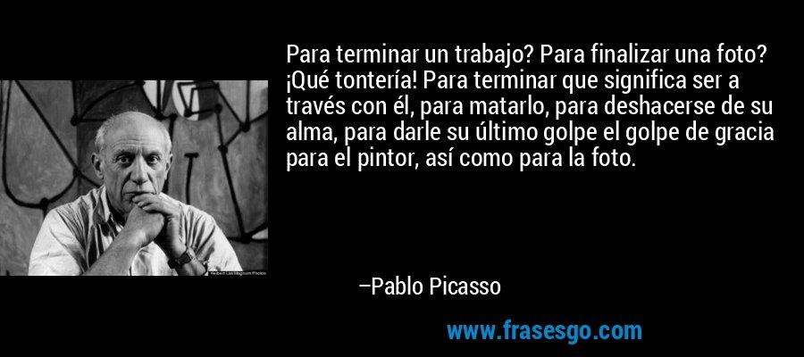 Para terminar un trabajo? Para finalizar una foto? ¡Qué tontería! Para terminar que significa ser a través con él, para matarlo, para deshacerse de su alma, para darle su último golpe el golpe de gracia para el pintor, así como para la foto. – Pablo Picasso