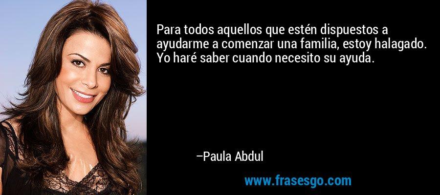 Para todos aquellos que estén dispuestos a ayudarme a comenzar una familia, estoy halagado. Yo haré saber cuando necesito su ayuda. – Paula Abdul