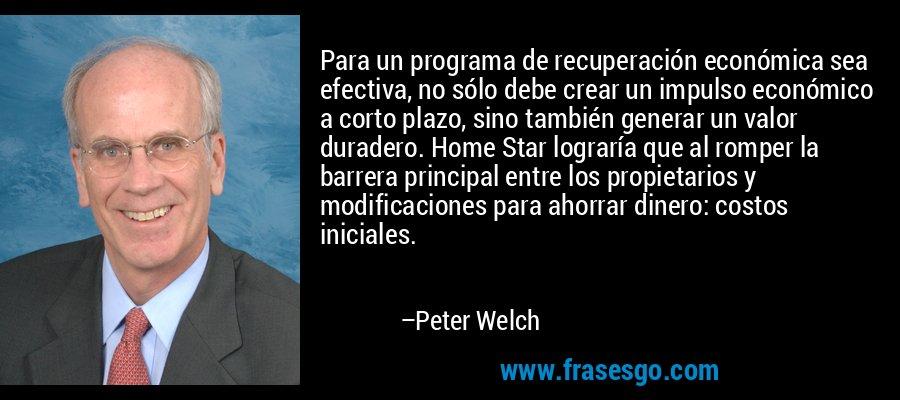 Para un programa de recuperación económica sea efectiva, no sólo debe crear un impulso económico a corto plazo, sino también generar un valor duradero. Home Star lograría que al romper la barrera principal entre los propietarios y modificaciones para ahorrar dinero: costos iniciales. – Peter Welch