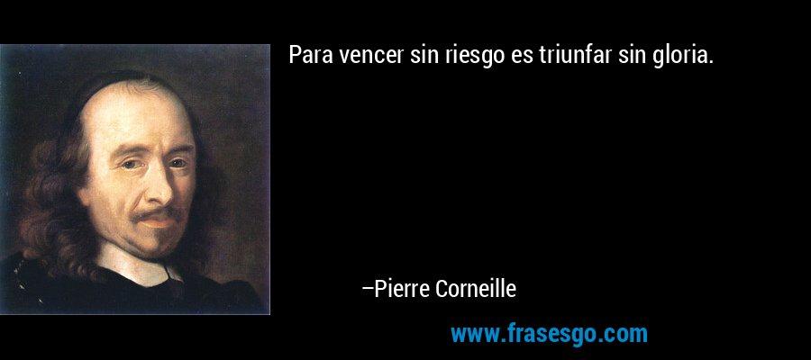 Para vencer sin riesgo es triunfar sin gloria. – Pierre Corneille
