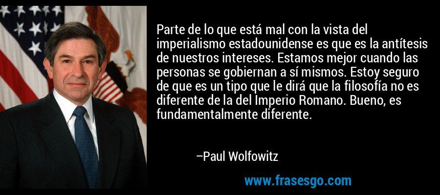 Parte de lo que está mal con la vista del imperialismo estadounidense es que es la antítesis de nuestros intereses. Estamos mejor cuando las personas se gobiernan a sí mismos. Estoy seguro de que es un tipo que le dirá que la filosofía no es diferente de la del Imperio Romano. Bueno, es fundamentalmente diferente. – Paul Wolfowitz