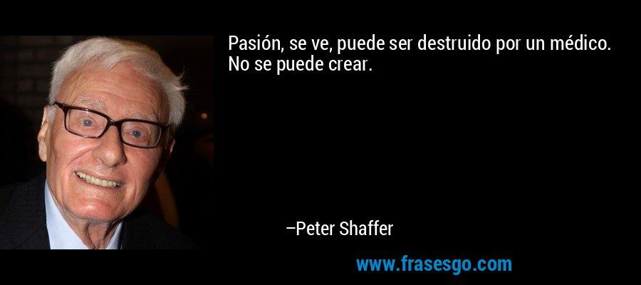 Pasión, se ve, puede ser destruido por un médico. No se puede crear. – Peter Shaffer