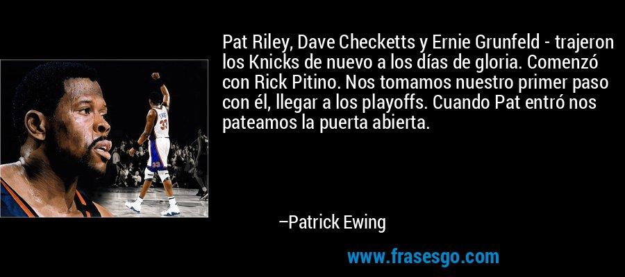 Pat Riley, Dave Checketts y Ernie Grunfeld - trajeron los Knicks de nuevo a los días de gloria. Comenzó con Rick Pitino. Nos tomamos nuestro primer paso con él, llegar a los playoffs. Cuando Pat entró nos pateamos la puerta abierta. – Patrick Ewing