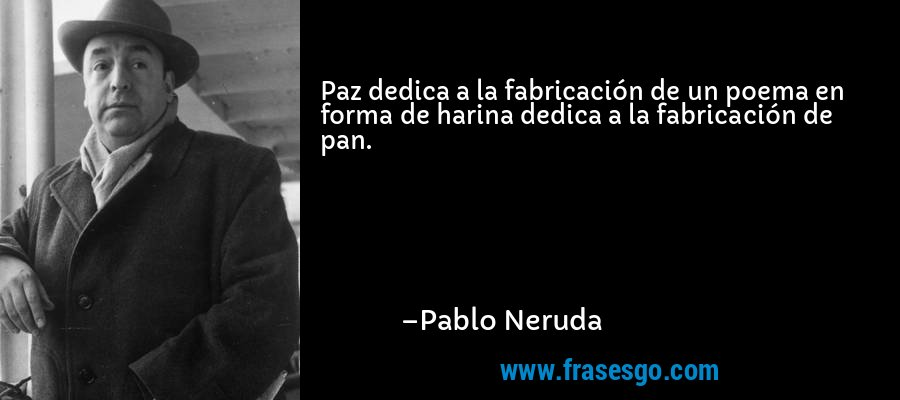 Paz dedica a la fabricación de un poema en forma de harina dedica a la fabricación de pan. – Pablo Neruda