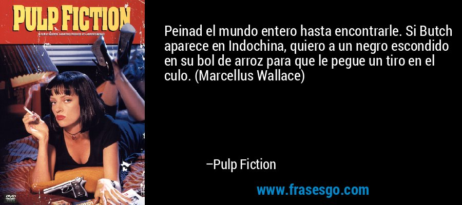 Peinad el mundo entero hasta encontrarle. Si Butch aparece en Indochina, quiero a un negro escondido en su bol de arroz para que le pegue un tiro en el culo. (Marcellus Wallace) – Pulp Fiction