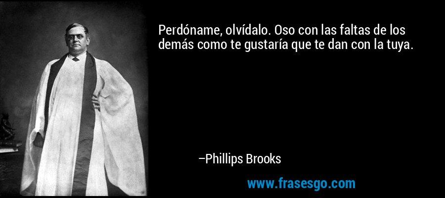 Perdóname, olvídalo. Oso con las faltas de los demás como te gustaría que te dan con la tuya. – Phillips Brooks