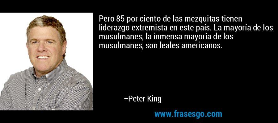 Pero 85 por ciento de las mezquitas tienen liderazgo extremista en este país. La mayoría de los musulmanes, la inmensa mayoría de los musulmanes, son leales americanos. – Peter King