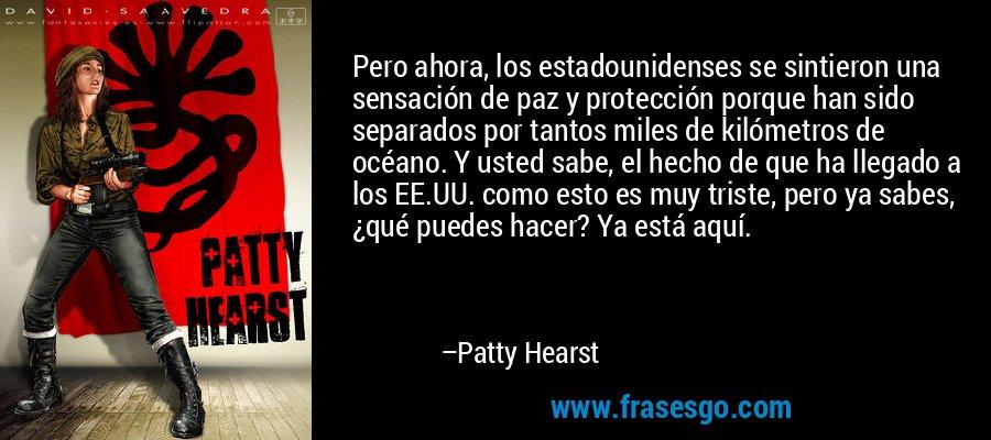 Pero ahora, los estadounidenses se sintieron una sensación de paz y protección porque han sido separados por tantos miles de kilómetros de océano. Y usted sabe, el hecho de que ha llegado a los EE.UU. como esto es muy triste, pero ya sabes, ¿qué puedes hacer? Ya está aquí. – Patty Hearst