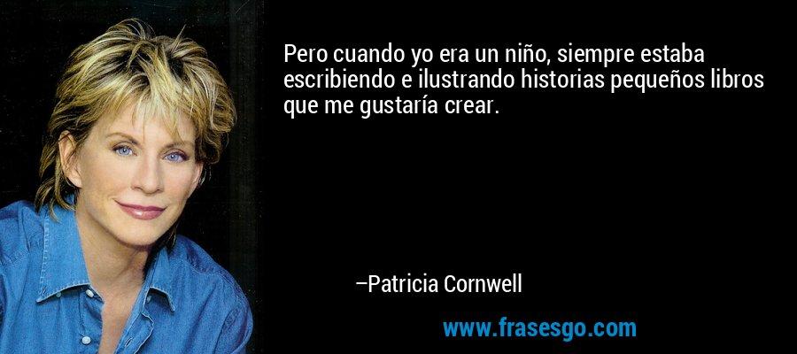 Pero cuando yo era un niño, siempre estaba escribiendo e ilustrando historias pequeños libros que me gustaría crear. – Patricia Cornwell