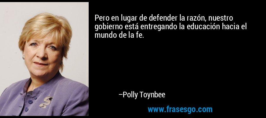 Pero en lugar de defender la razón, nuestro gobierno está entregando la educación hacia el mundo de la fe. – Polly Toynbee