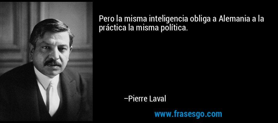 Pero la misma inteligencia obliga a Alemania a la práctica la misma política. – Pierre Laval