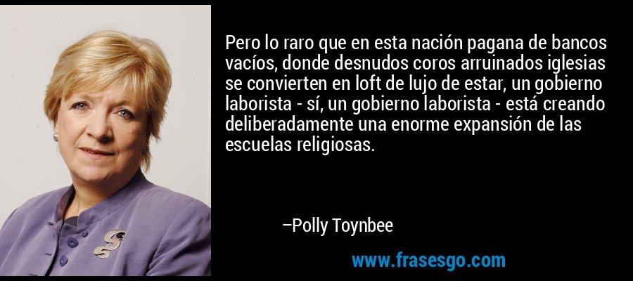 Pero lo raro que en esta nación pagana de bancos vacíos, donde desnudos coros arruinados iglesias se convierten en loft de lujo de estar, un gobierno laborista - sí, un gobierno laborista - está creando deliberadamente una enorme expansión de las escuelas religiosas. – Polly Toynbee