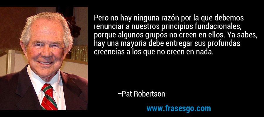 Pero no hay ninguna razón por la que debemos renunciar a nuestros principios fundacionales, porque algunos grupos no creen en ellos. Ya sabes, hay una mayoría debe entregar sus profundas creencias a los que no creen en nada. – Pat Robertson