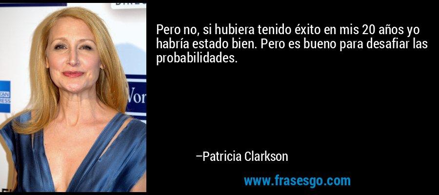 Pero no, si hubiera tenido éxito en mis 20 años yo habría estado bien. Pero es bueno para desafiar las probabilidades. – Patricia Clarkson