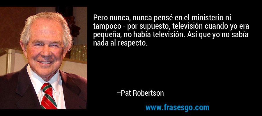 Pero nunca, nunca pensé en el ministerio ni tampoco - por supuesto, televisión cuando yo era pequeña, no había televisión. Así que yo no sabía nada al respecto. – Pat Robertson