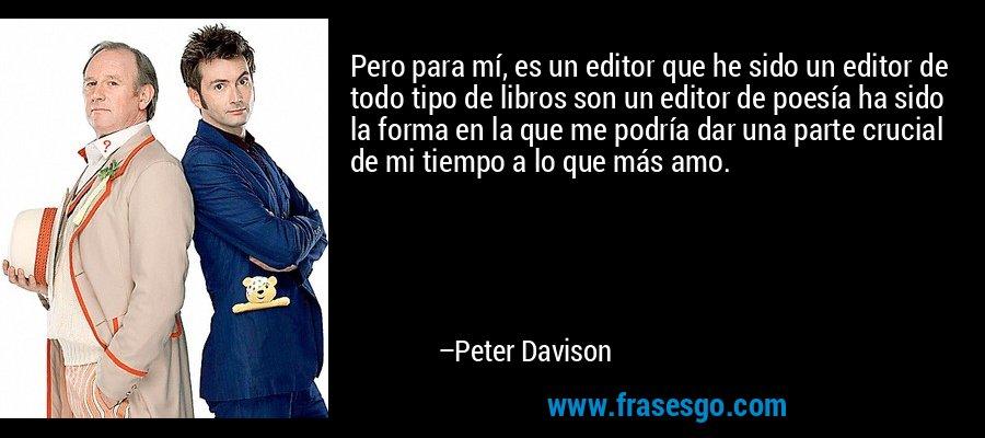 Pero para mí, es un editor que he sido un editor de todo tipo de libros son un editor de poesía ha sido la forma en la que me podría dar una parte crucial de mi tiempo a lo que más amo. – Peter Davison