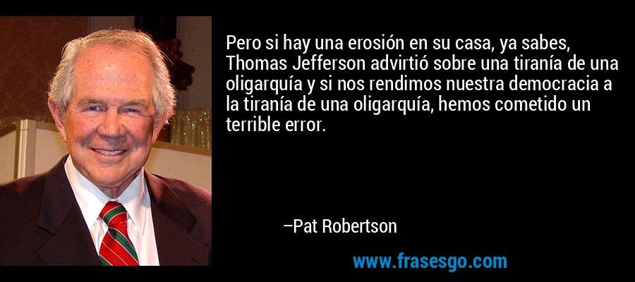 Pero si hay una erosión en su casa, ya sabes, Thomas Jefferson advirtió sobre una tiranía de una oligarquía y si nos rendimos nuestra democracia a la tiranía de una oligarquía, hemos cometido un terrible error. – Pat Robertson