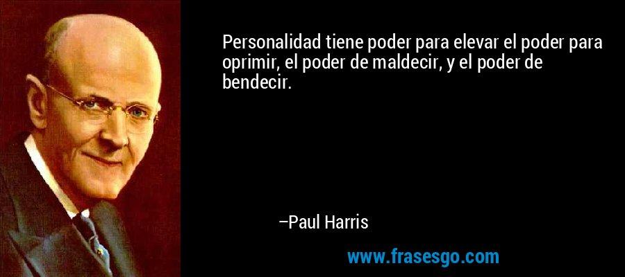 Personalidad tiene poder para elevar el poder para oprimir, el poder de maldecir, y el poder de bendecir. – Paul Harris