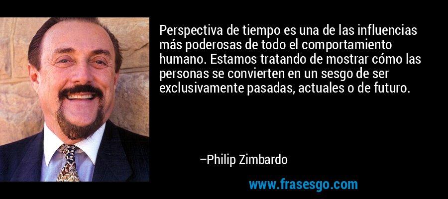 Perspectiva de tiempo es una de las influencias más poderosas de todo el comportamiento humano. Estamos tratando de mostrar cómo las personas se convierten en un sesgo de ser exclusivamente pasadas, actuales o de futuro. – Philip Zimbardo