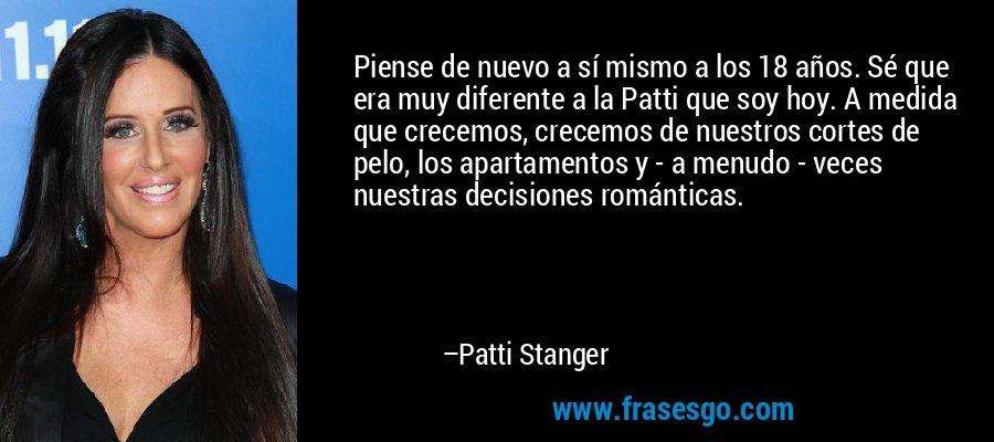 Piense de nuevo a sí mismo a los 18 años. Sé que era muy diferente a la Patti que soy hoy. A medida que crecemos, crecemos de nuestros cortes de pelo, los apartamentos y - a menudo - veces nuestras decisiones románticas. – Patti Stanger