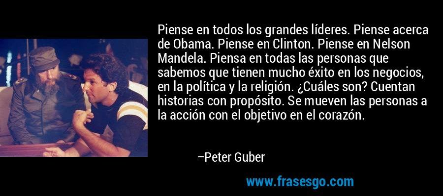 Piense en todos los grandes líderes. Piense acerca de Obama. Piense en Clinton. Piense en Nelson Mandela. Piensa en todas las personas que sabemos que tienen mucho éxito en los negocios, en la política y la religión. ¿Cuáles son? Cuentan historias con propósito. Se mueven las personas a la acción con el objetivo en el corazón. – Peter Guber