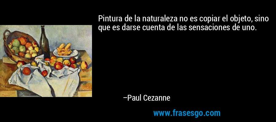 Pintura de la naturaleza no es copiar el objeto, sino que es darse cuenta de las sensaciones de uno. – Paul Cezanne
