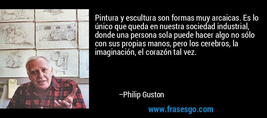 Pintura y escultura son formas muy arcaicas. Es lo único que queda en nuestra sociedad industrial, donde una persona sola puede hacer algo no sólo con sus propias manos, pero los cerebros, la imaginación, el corazón tal vez. – Philip Guston