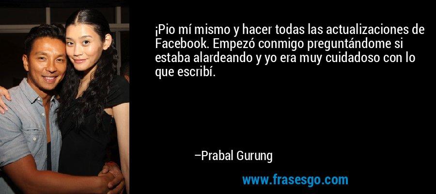 ¡Pio mí mismo y hacer todas las actualizaciones de Facebook. Empezó conmigo preguntándome si estaba alardeando y yo era muy cuidadoso con lo que escribí. – Prabal Gurung
