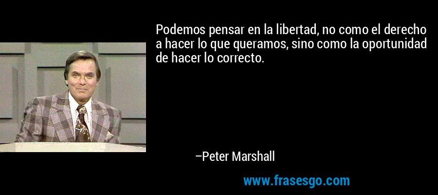 Podemos pensar en la libertad, no como el derecho a hacer lo que queramos, sino como la oportunidad de hacer lo correcto. – Peter Marshall