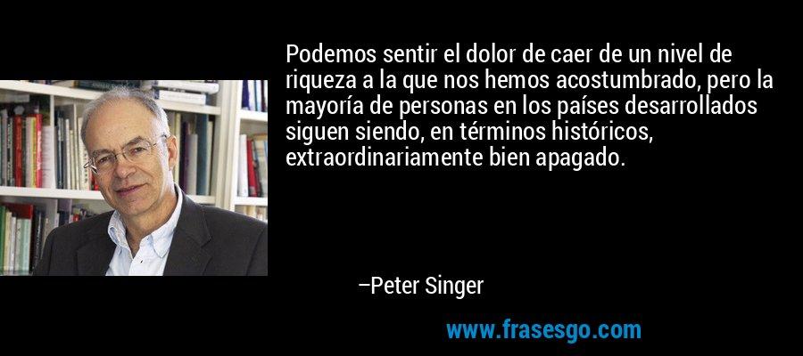 Podemos sentir el dolor de caer de un nivel de riqueza a la que nos hemos acostumbrado, pero la mayoría de personas en los países desarrollados siguen siendo, en términos históricos, extraordinariamente bien apagado. – Peter Singer