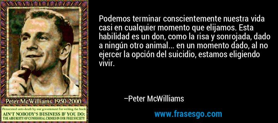 Podemos terminar conscientemente nuestra vida casi en cualquier momento que elijamos. Esta habilidad es un don, como la risa y sonrojada, dado a ningún otro animal... en un momento dado, al no ejercer la opción del suicidio, estamos eligiendo vivir. – Peter McWilliams