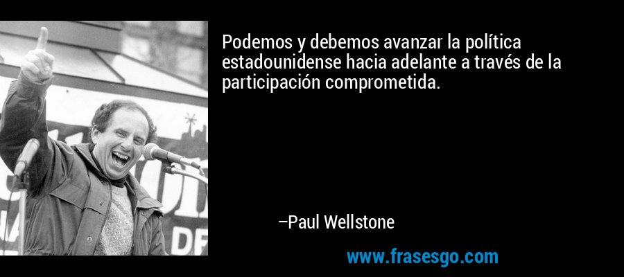 Podemos y debemos avanzar la política estadounidense hacia adelante a través de la participación comprometida. – Paul Wellstone