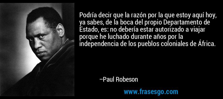 Podría decir que la razón por la que estoy aquí hoy, ya sabes, de la boca del propio Departamento de Estado, es: no debería estar autorizado a viajar porque he luchado durante años por la independencia de los pueblos coloniales de África. – Paul Robeson
