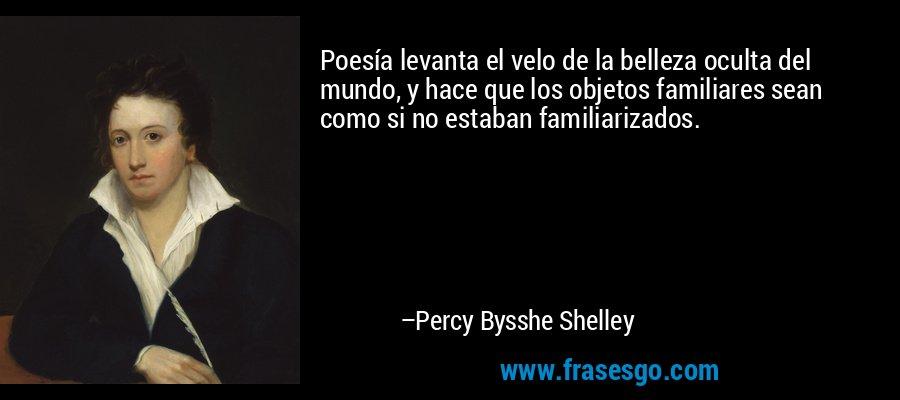 Poesía levanta el velo de la belleza oculta del mundo, y hace que los objetos familiares sean como si no estaban familiarizados. – Percy Bysshe Shelley