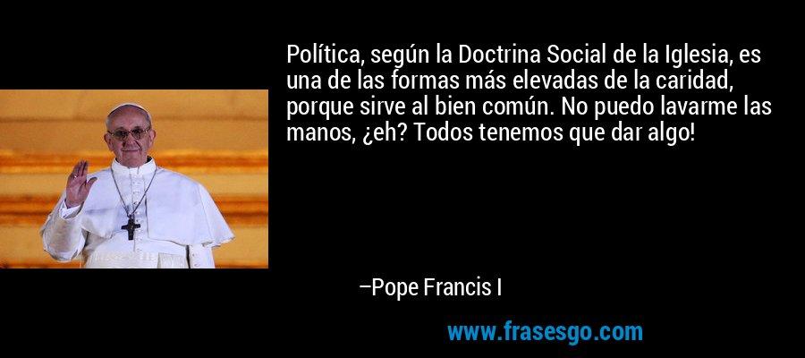 Política, según la Doctrina Social de la Iglesia, es una de las formas más elevadas de la caridad, porque sirve al bien común. No puedo lavarme las manos, ¿eh? Todos tenemos que dar algo! – Pope Francis I