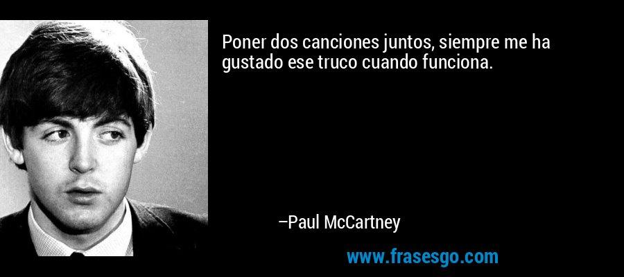 Poner dos canciones juntos, siempre me ha gustado ese truco cuando funciona. – Paul McCartney