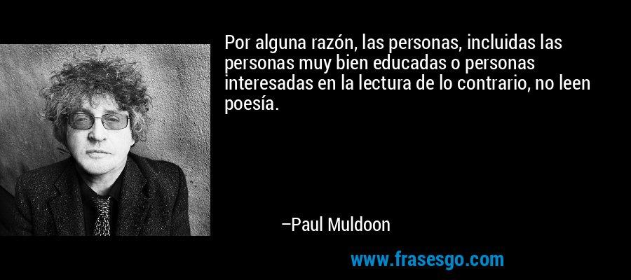 Por alguna razón, las personas, incluidas las personas muy bien educadas o personas interesadas en la lectura de lo contrario, no leen poesía. – Paul Muldoon