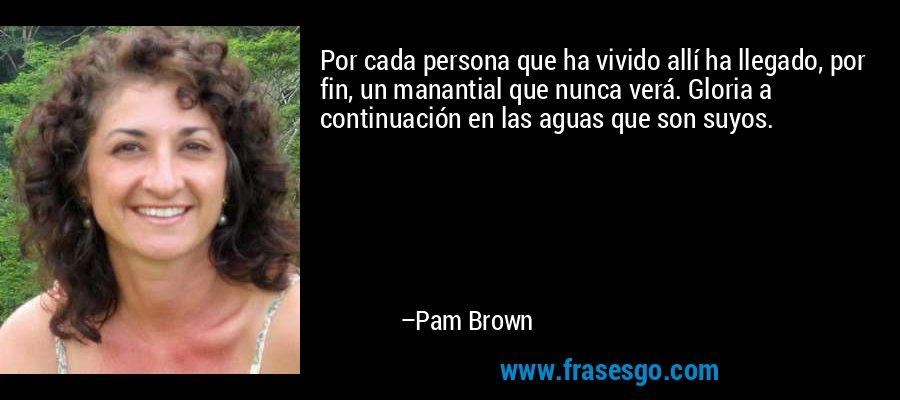 Por cada persona que ha vivido allí ha llegado, por fin, un manantial que nunca verá. Gloria a continuación en las aguas que son suyos. – Pam Brown