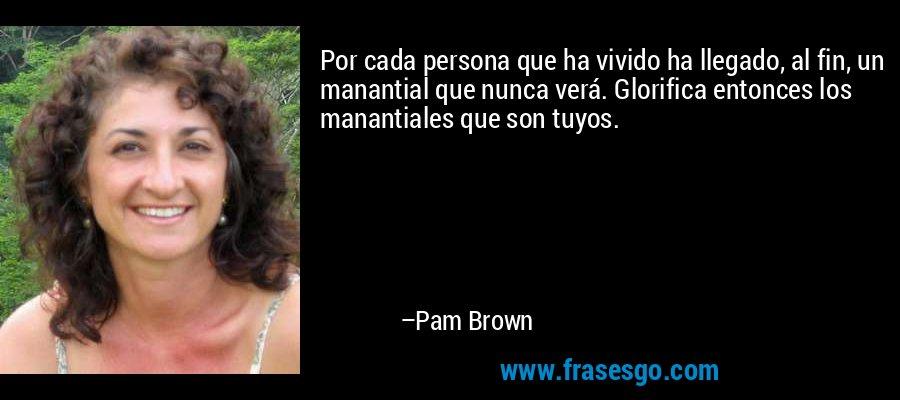 Por cada persona que ha vivido ha llegado, al fin, un manantial que nunca verá. Glorifica entonces los manantiales que son tuyos. – Pam Brown