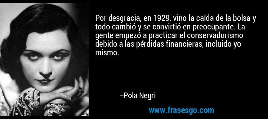 Por desgracia, en 1929, vino la caída de la bolsa y todo cambió y se convirtió en preocupante. La gente empezó a practicar el conservadurismo debido a las pérdidas financieras, incluido yo mismo. – Pola Negri