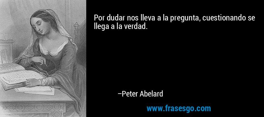 Por dudar nos lleva a la pregunta, cuestionando se llega a la verdad. – Peter Abelard
