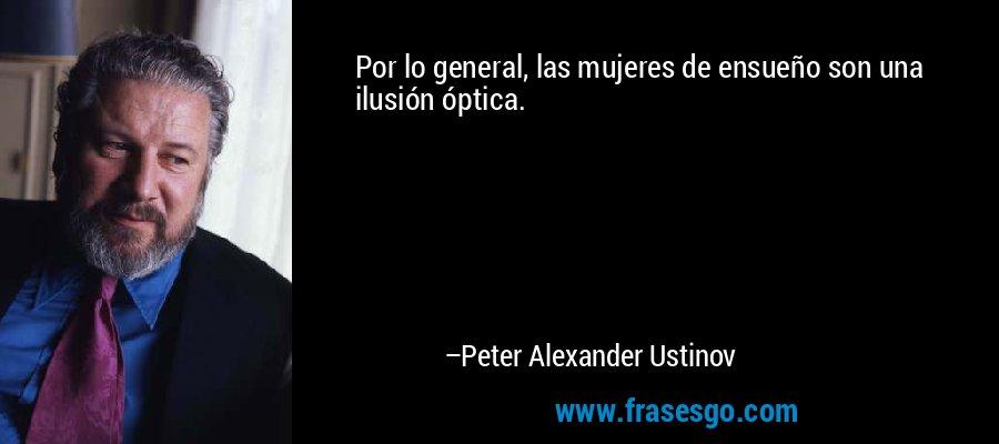 Por lo general, las mujeres de ensueño son una ilusión óptica. – Peter Alexander Ustinov