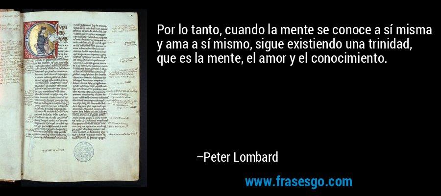 Por lo tanto, cuando la mente se conoce a sí misma y ama a sí mismo, sigue existiendo una trinidad, que es la mente, el amor y el conocimiento. – Peter Lombard