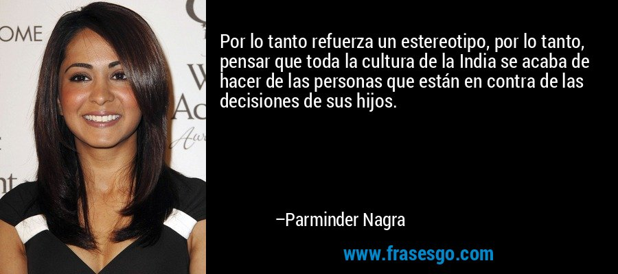Por lo tanto refuerza un estereotipo, por lo tanto, pensar que toda la cultura de la India se acaba de hacer de las personas que están en contra de las decisiones de sus hijos. – Parminder Nagra