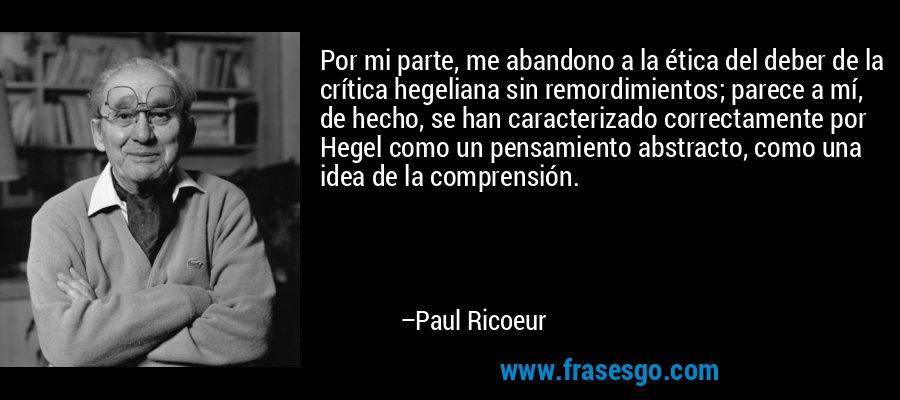 Por mi parte, me abandono a la ética del deber de la crítica hegeliana sin remordimientos; parece a mí, de hecho, se han caracterizado correctamente por Hegel como un pensamiento abstracto, como una idea de la comprensión. – Paul Ricoeur