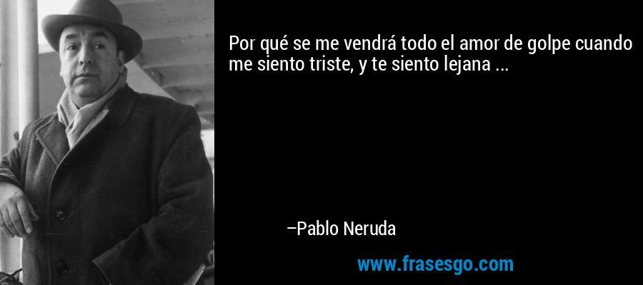 Por qué se me vendrá todo el amor de golpe cuando me siento triste, y te siento lejana ... – Pablo Neruda