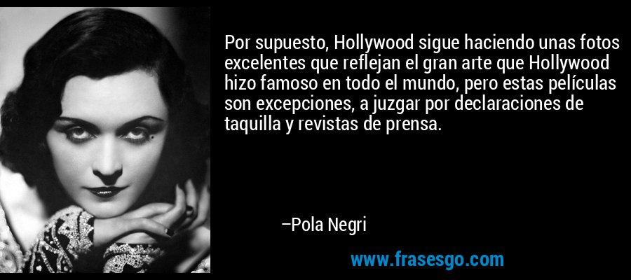 Por supuesto, Hollywood sigue haciendo unas fotos excelentes que reflejan el gran arte que Hollywood hizo famoso en todo el mundo, pero estas películas son excepciones, a juzgar por declaraciones de taquilla y revistas de prensa. – Pola Negri